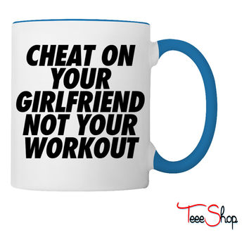 Cheat On Your Girlfriend Not Your Workout Coffee & Tea Mug