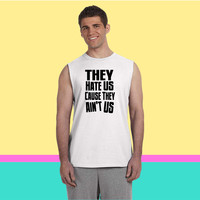 They Hate Us Cause They Ain't Us Sleeveless T-shirt