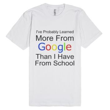 I've Probably Learned More From Google-Unisex White T-Shirt