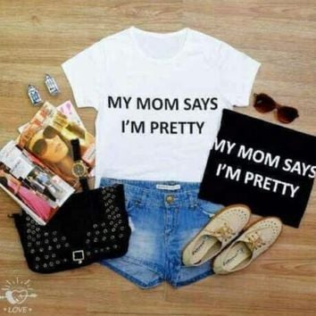 MY MOM SAYS I'M PRETTY Letters Print Women T shirt Funny Cotton Casual Shirt For Lady White Black Top Tee Hipster ZT2-286