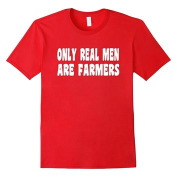 Funny Farming or Farmer T Shirt - Only Real Men Are Farmers