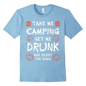 Take Me Camping- Get Me Drunk- and Enjoy The Show t-shirt