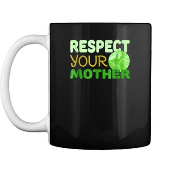 Respect Your Mother - Funny Earth Day Gift  Mug