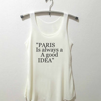 Paris tank top Paris Is Always A Good Idea shirt tumblr quote t shirts with sayings Tumblr Clothing women shirt girl t shirt design