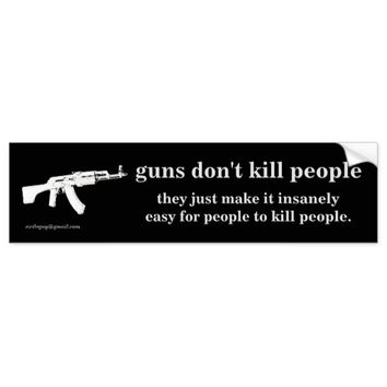 guns don't kill people... car bumper sticker