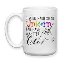 Coffee Mug, I Work Hard So My Unicorn Can Have A Better Life Unicorn Gifts Funny Unicorns, Gift Idea, Large Coffee Cup 15 oz