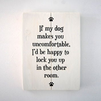 If My Dog Makes You Uncomfortable, I'd Be Happy To Lock You Up In The Other Room - Wooden Sign