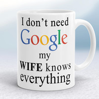 Google mug, I don't need Google, my wife knows everything, Fyn  coffee mug, gift for Him, Husbands gift, gift for Husnand