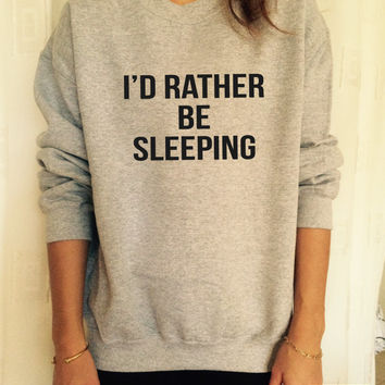 I'd rather be sleeping sweatshirt jumper cool fashion gift girls UNISEX sizing women sweater funny cute teens dope teenagers tumblr blogger