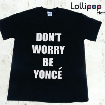 Dont Worry Be Yonce Men's T shirt. Beyonce Tour Men tee. Funny Parody Beyonce Men's Shirt. Jay Z tour. Flawless. Queen Bey tshirt.