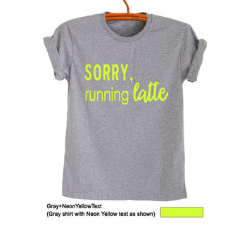 Sorry running latte Coffee T Shirt Grey Grunge Hipster Tumblr Womens Teens Girls Unisex Graphic Tee Cool Summer Spring Fashion Gift Idea