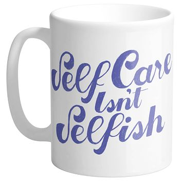 Self Care Isn't Selfish Mug