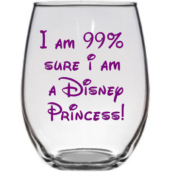I am 99% sure I am Disney Princess! Wine Glass!  Gift for the Disney Lover! Funny Wine Glass! Personalized gift! Large Wine Glass