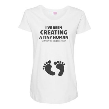 I've Been Creating A Tiny Human What Have You Been Doing Today Maternity Scoop Neck T-shirt