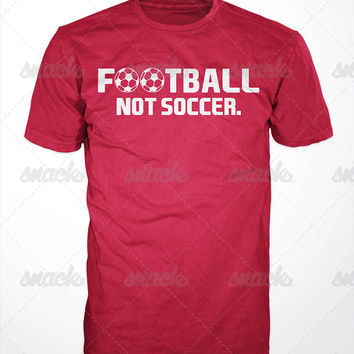 Football Not Soccer T-Shirt - uefa, Champions league, la liga, epl, english premier, World cup, SPFL, ligue1, FAI, Manchester, Arsenal