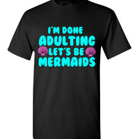 I'm Done Adulting Let's Be Mermaid T-Shirt