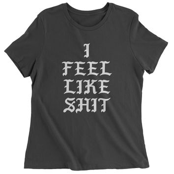 I Feel Like Sh-t Womens T-shirt
