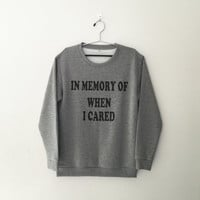 In memory of when I cared sweatshirt jumper cool fashion sweatshirts girls unisex sweater teens girl mens music hip hop gifts dope swag