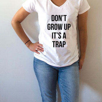 Don't grow up its a trap V-Neck T-shirt ultra soft for women T-shirt Sassy and Funny Girl T-shirt slogan tees Christmas gift top cute