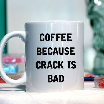 Coffee because crack is bad - Ceramic coffee mug - funny sayings