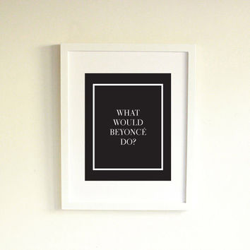 What Would Beyonce Do Print, Black / White