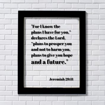 Jeremiah 29:11 For I know the plans I have for you to prosper you and not to harm you give you hope