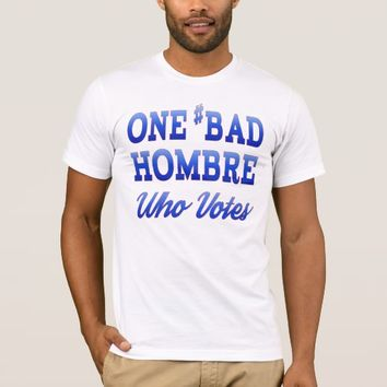 #BadHombre Who Votes T-Shirt