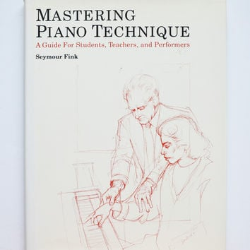 Mastering Piano Technique: A Guide for Students, Teachers and Performers by Seymour Fink