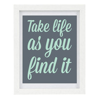 Take Life As You Find It, Positive Quote, Inspirational Quote, Happiness, Grey Home Decor, Custom Colours Available, 8 x 10 Typography Print