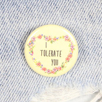 I Tolerate You 1.25 Inch Pin Back Button Badge