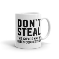 Don't Steal, The Government Hates Competition Mug