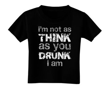 I'm not as THINK as you DRUNK I am Toddler T-Shirt Dark