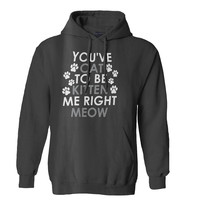You Kitten Me Right Meow Hoodie for Mens Hoodie and Womens Hoodie
