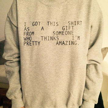 I got this shirt as a gift from someone who thinks i'm pretty amazing sweatshirt gray crewneck fangirls jumper funny saying fashion