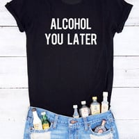 Alcohol you later shirt alcohol shirt hangover party time alcohol gifts humor quote shirt sassy saying shirt I'll bring the alcohol teen tee
