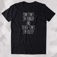 Sometimes I'm Hungry And Other Times I'm Asleep Shirt Funny Sarcastic Morning Sleeping Food Naps Clothing Tumblr T-shirt