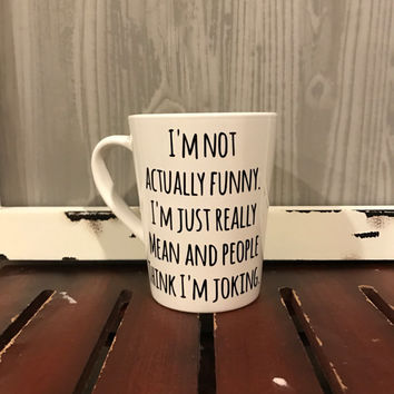 I'm Not Actually Funny. I'm Just Really Mean And People Think I'm Joking Mug • Humor • Angry • Jokes • Coffee Mug • Vinyl
