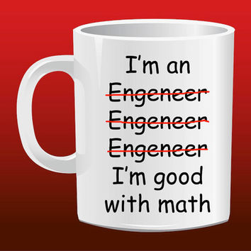 I'm an Engeneer Engeneer Engeneer I'm good with math for Mug Design