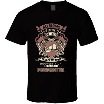 All Moms Give Birth To Child Except My Mom She Gave Birth To Legendary Firefighter T-Shirts - Men's Crew Neck T-Shirts
