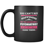 Psychiatrist You can't buy happiness but you can become a Psychiatrist and that's pretty much the same thing 11oz Black Mug