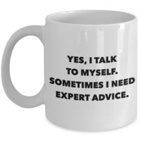 Funny Coffee Mug Gifts - Yes, I Talk To Myself Sometimes I Need Expert Advice Sarcastic Ceramic Coffee Cup