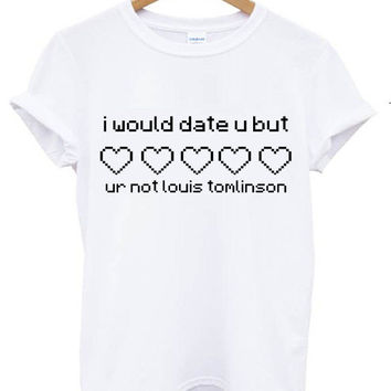 I would date u but ur not louis tomlinson t shirt white tee shirt white shirt tumblr blanc femme homme unisexe unisex 5sos one direction