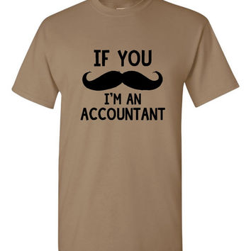 If You MUSTACHE I'm An ACCOUNTANT Funny Accountant Printed Graphic T Shirt Great Gift Unisex Fit Accountant CPA T Shirt