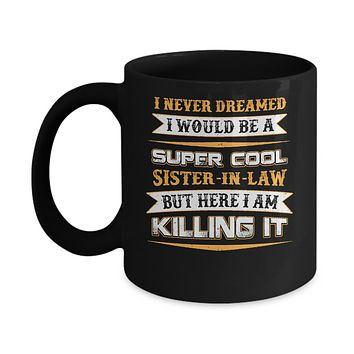 I Never Dreamed I Would Be A Super Cool Sister-In-Law Mug