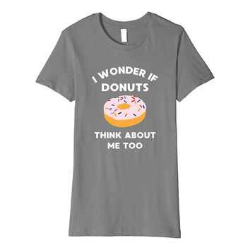 Funny Food T-Shirt - I Wonder If Donuts Think About Me Too