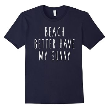 Beach Better Have My Sunny Funny Summer Vacation Outside Tee