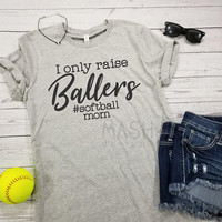 I only raise ballers tshirt, softball shirt, #softballmom shirt, unisex softball mom tshirt, baller mom shirt, mother's day gift, game day