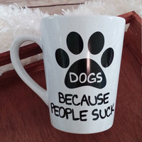 Dogs Because People Suck Mug, Coffee Cup, Dog Lover Gift, Dog Mom Gift, Dog Dad Gift, Personalized Mug, Funny Coffee Mug
