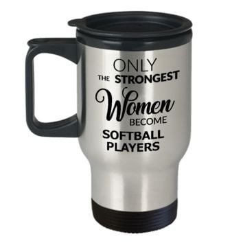 Softball Travel Mug - Softball Coach Gifts for Women - Only the Strongest Women Become Softball Players Stainless Steel Insulated Travel Mug