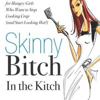 Skinny Bitch in the Kitch: Kick-Ass Recipes for Hungry Girls Who Want to Stop Cooking Crap (and Start Looking Hot!)
